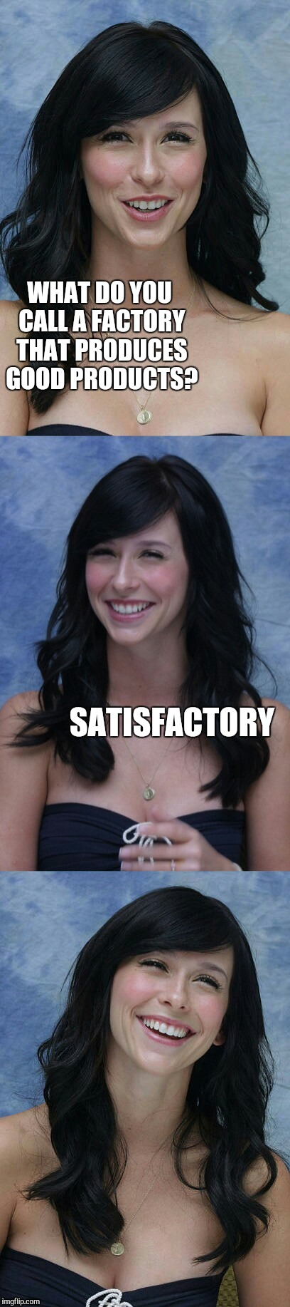 Jennifer Love Hewitt bad puns template | WHAT DO YOU CALL A FACTORY THAT PRODUCES GOOD PRODUCTS? SATISFACTORY | image tagged in jennifer love hewitt bad puns template,jbmemegeek,jennifer love hewitt,bad puns | made w/ Imgflip meme maker