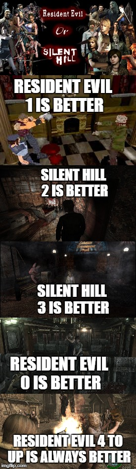 RESIDENT EVIL 4 TO UP IS ALWAYS BETTER RESIDENT EVIL 1 IS BETTER RESIDENT EVIL 0 IS BETTER SILENT HILL 3 IS BETTER SILENT HILL 2 IS BETTER | image tagged in resident evil,silent hill,capcom,konami,survival,horror | made w/ Imgflip meme maker