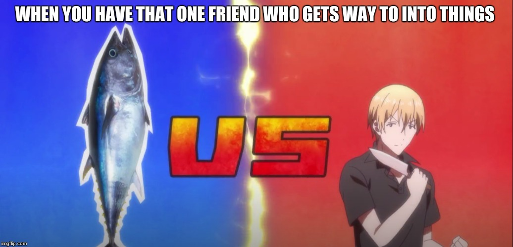 and i am that friend | WHEN YOU HAVE THAT ONE FRIEND WHO GETS WAY TO INTO THINGS | image tagged in anime,blend s | made w/ Imgflip meme maker