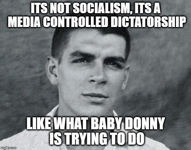 Viva Che | ITS NOT SOCIALISM, ITS A MEDIA CONTROLLED DICTATORSHIP LIKE WHAT BABY DONNY IS TRYING TO DO | image tagged in viva che | made w/ Imgflip meme maker