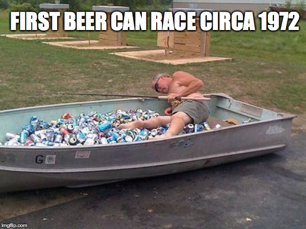 FIRST BEER CAN RACE CIRCA 1972 | image tagged in drunk boat guy | made w/ Imgflip meme maker