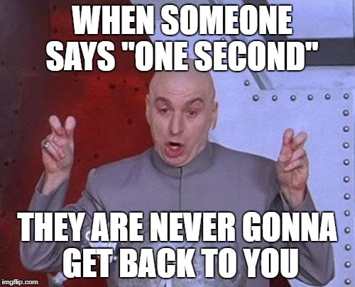 "Dr Evil Laser Meme | WHEN SOMEONE SAYS ""ONE SECOND"" THEY ARE NEVER GONNA GET BACK TO YOU 