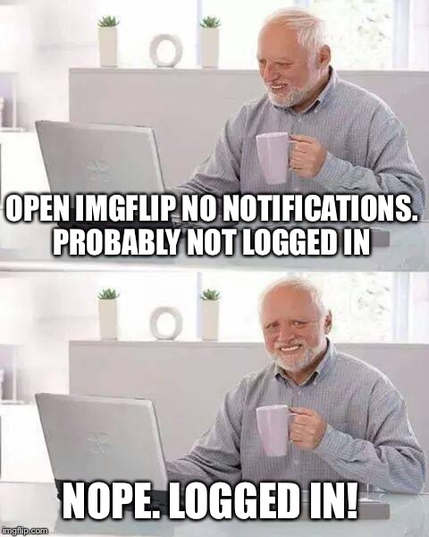 Hide the Pain Harold Meme | OPEN IMGFLIP NO NOTIFICATIONS. PROBABLY NOT LOGGED IN NOPE. LOGGED IN! | image tagged in memes,hide the pain harold | made w/ Imgflip meme maker