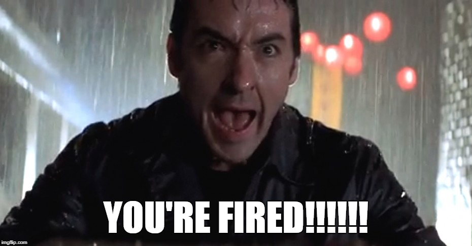 Cusack Rage | YOU'RE FIRED!!!!!! | image tagged in cusack rage | made w/ Imgflip meme maker