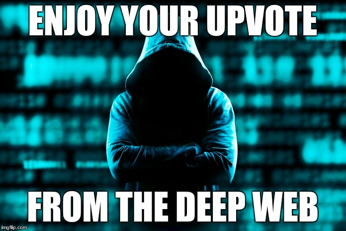 ENJOY YOUR UPVOTE FROM THE DEEP WEB | made w/ Imgflip meme maker