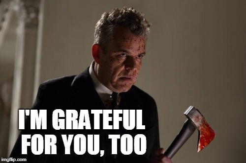 Axeman | I'M GRATEFUL FOR YOU, TOO | image tagged in axeman | made w/ Imgflip meme maker