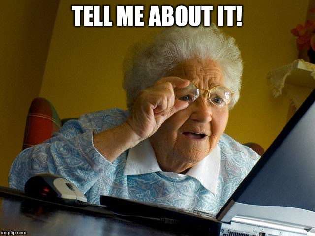 Grandma Finds The Internet Meme | TELL ME ABOUT IT! | image tagged in memes,grandma finds the internet | made w/ Imgflip meme maker