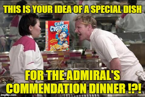 Angry Chef Gordon Ramsay | THIS IS YOUR IDEA OF A SPECIAL DISH FOR THE ADMIRAL'S COMMENDATION DINNER !?! | image tagged in memes,angry chef gordon ramsay,captain crunch cereal,navy | made w/ Imgflip meme maker