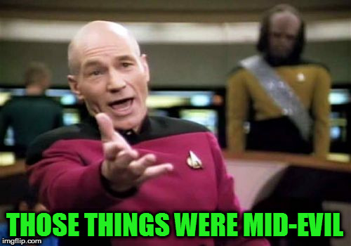 Picard Wtf Meme | THOSE THINGS WERE MID-EVIL | image tagged in memes,picard wtf | made w/ Imgflip meme maker
