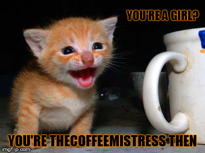 YOU'RE A GIRL? YOU'RE THECOFFEEMISTRESS THEN | made w/ Imgflip meme maker