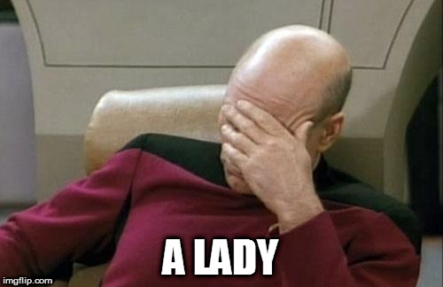 Captain Picard Facepalm Meme | A LADY | image tagged in memes,captain picard facepalm | made w/ Imgflip meme maker
