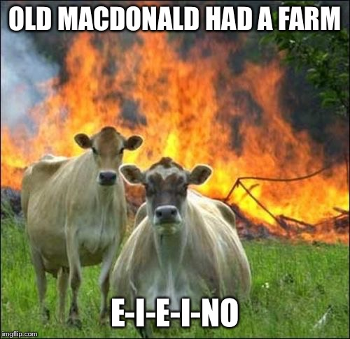 Evil Cows | OLD MACDONALD HAD A FARM E-I-E-I-NO | image tagged in memes,evil cows | made w/ Imgflip meme maker