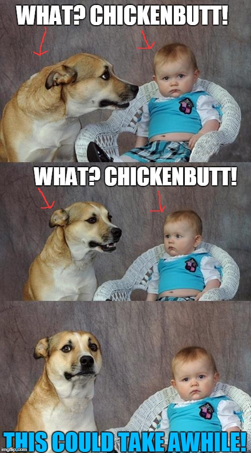 Dad Joke Dog Meme | WHAT? CHICKENBUTT! WHAT? CHICKENBUTT! THIS COULD TAKE AWHILE! | image tagged in memes,dad joke dog | made w/ Imgflip meme maker