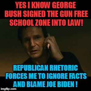 Liam Neeson Taken Meme | YES I KNOW GEORGE BUSH SIGNED THE GUN FREE SCHOOL ZONE INTO LAW! REPUBLICAN RHETORIC FORCES ME TO IGNORE FACTS AND BLAME JOE BIDEN ! | image tagged in memes,liam neeson taken,joe biden,george bush,republicans,gun control | made w/ Imgflip meme maker