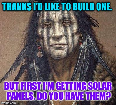 THANKS I'D LIKE TO BUILD ONE. BUT FIRST I'M GETTING SOLAR PANELS. DO YOU HAVE THEM? | made w/ Imgflip meme maker