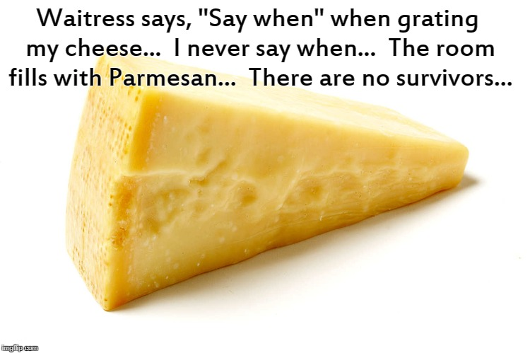 "Say when... | Waitress says, ""Say when"" when grating my cheese...  I never say when...  The room fills with Parmesan...  There are no survivors... 