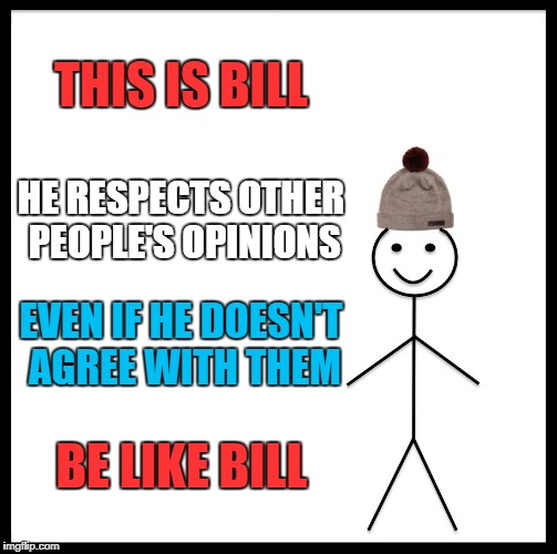 Be Like Bill | THIS IS BILL HE RESPECTS OTHER PEOPLE'S OPINIONS EVEN IF HE DOESN'T AGREE WITH THEM BE LIKE BILL | image tagged in memes,be like bill,opinion,opinions,respect other peoples opinions,respect | made w/ Imgflip meme maker