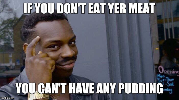 Roll Safe Think About It Meme | IF YOU DON'T EAT YER MEAT YOU CAN'T HAVE ANY PUDDING | image tagged in memes,roll safe think about it | made w/ Imgflip meme maker