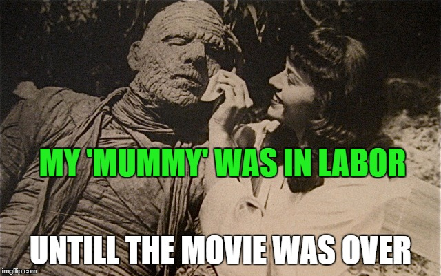 MY 'MUMMY' WAS IN LABOR UNTILL THE MOVIE WAS OVER | made w/ Imgflip meme maker