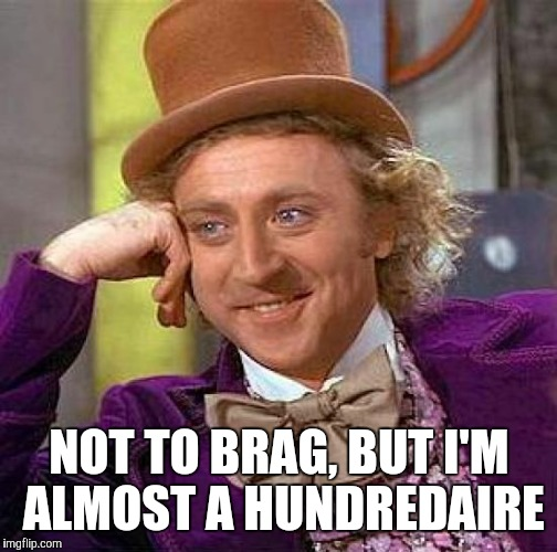 Creepy Condescending Wonka Meme | NOT TO BRAG, BUT I'M ALMOST A HUNDREDAIRE | image tagged in memes,creepy condescending wonka | made w/ Imgflip meme maker