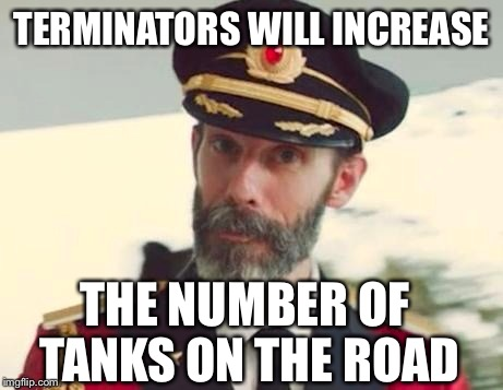 Tank you | TERMINATORS WILL INCREASE THE NUMBER OF TANKS ON THE ROAD | image tagged in obviously,capt bullshitter,beans n franks,meme | made w/ Imgflip meme maker