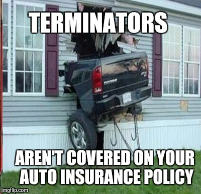 TERMINATORS AREN'T COVERED ON YOUR AUTO INSURANCE POLICY | made w/ Imgflip meme maker