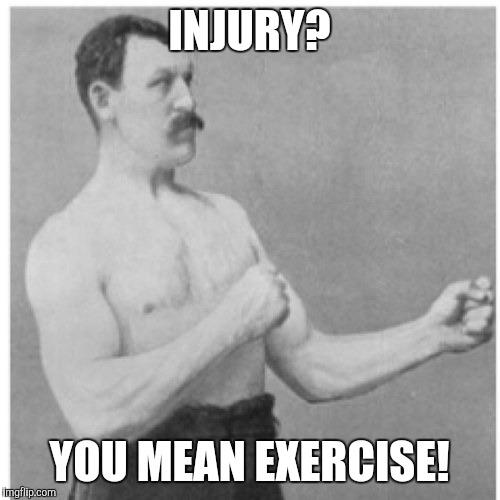 Overly Manly Man Meme | INJURY? YOU MEAN EXERCISE! | image tagged in memes,overly manly man | made w/ Imgflip meme maker