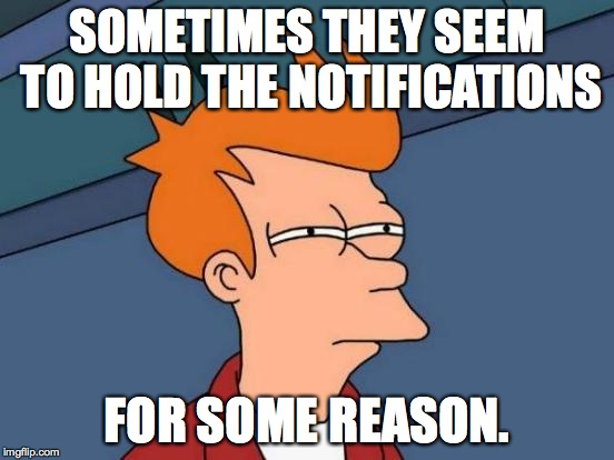 Futurama Fry Meme | SOMETIMES THEY SEEM TO HOLD THE NOTIFICATIONS FOR SOME REASON. | image tagged in memes,futurama fry | made w/ Imgflip meme maker