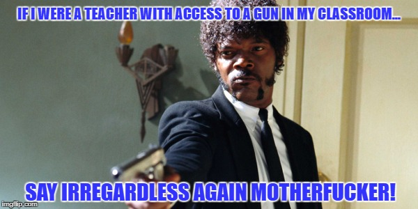 samuel jackson | IF I WERE A TEACHER WITH ACCESS TO A GUN IN MY CLASSROOM... SAY IRREGARDLESS AGAIN MOTHERF**KER! | image tagged in samuel jackson | made w/ Imgflip meme maker