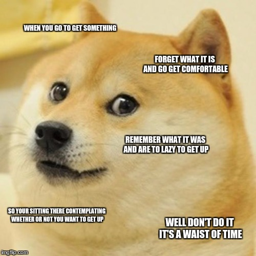 Doge Meme | WHEN YOU GO TO GET SOMETHING FORGET WHAT IT IS AND GO GET COMFORTABLE REMEMBER WHAT IT WAS AND ARE TO LAZY TO GET UP SO YOUR SITTING THERE C | image tagged in memes,doge | made w/ Imgflip meme maker