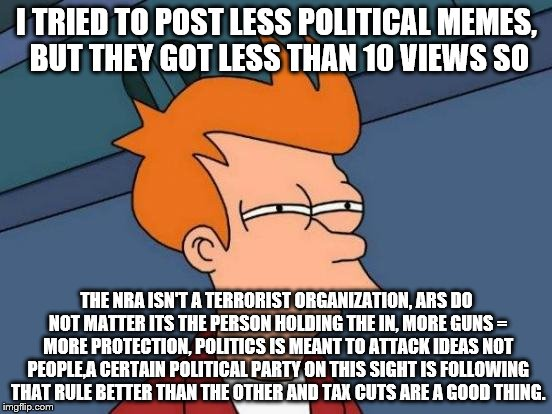 Futurama Fry Meme | I TRIED TO POST LESS POLITICAL MEMES, BUT THEY GOT LESS THAN 10 VIEWS SO THE NRA ISN'T A TERRORIST ORGANIZATION, ARS DO NOT MATTER ITS THE P | image tagged in memes,futurama fry | made w/ Imgflip meme maker