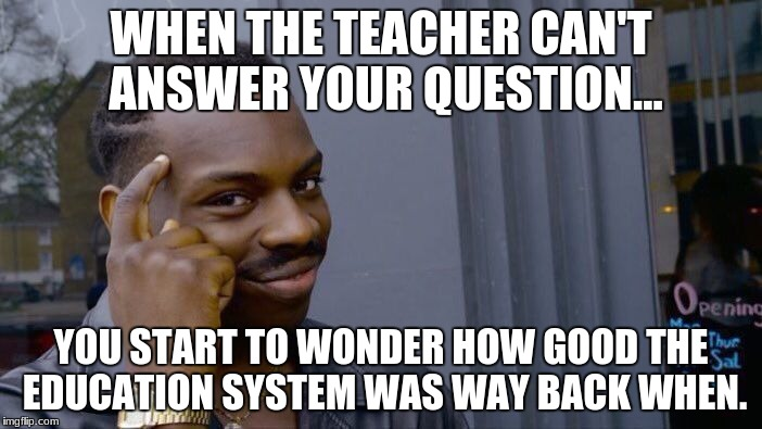 Roll Safe Think About It Meme | WHEN THE TEACHER CAN'T ANSWER YOUR QUESTION... YOU START TO WONDER HOW GOOD THE EDUCATION SYSTEM WAS WAY BACK WHEN. | image tagged in memes,roll safe think about it | made w/ Imgflip meme maker