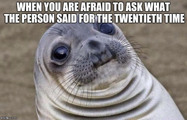 Awkward Moment Sealion Meme | WHEN YOU ARE AFRAID TO ASK WHAT THE PERSON SAID FOR THE TWENTIETH TIME | image tagged in memes,awkward moment sealion | made w/ Imgflip meme maker