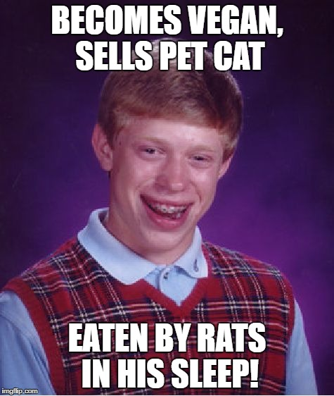 Bad Luck Brian Meme | BECOMES VEGAN, SELLS PET CAT EATEN BY RATS IN HIS SLEEP! | image tagged in memes,bad luck brian | made w/ Imgflip meme maker
