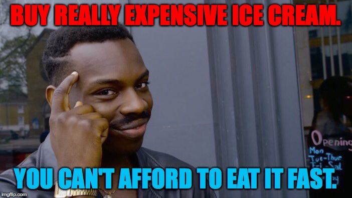 Roll Safe Think About It Meme | BUY REALLY EXPENSIVE ICE CREAM. YOU CAN'T AFFORD TO EAT IT FAST. | image tagged in memes,roll safe think about it | made w/ Imgflip meme maker