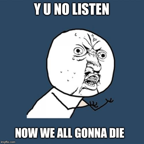 Y U No Meme | Y U NO LISTEN NOW WE ALL GONNA DIE | image tagged in memes,y u no | made w/ Imgflip meme maker