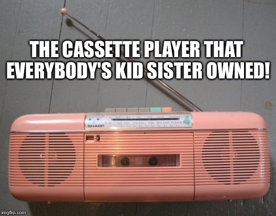 80's cassette player  | THE CASSETTE PLAYER THAT EVERYBODY'S KID SISTER OWNED! | image tagged in 1980's | made w/ Imgflip meme maker