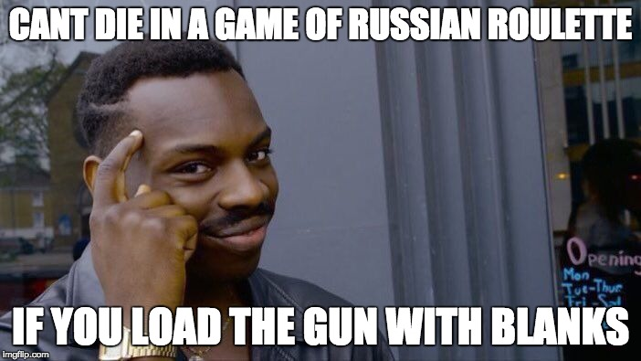 Roll Safe Think About It Meme | CANT DIE IN A GAME OF RUSSIAN ROULETTE IF YOU LOAD THE GUN WITH BLANKS | image tagged in memes,roll safe think about it | made w/ Imgflip meme maker