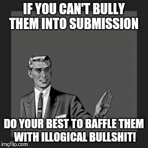 Republican Rhetoric | IF YOU CAN'T BULLY THEM INTO SUBMISSION DO YOUR BEST TO BAFFLE THEM WITH ILLOGICAL BULLSHIT! | image tagged in memes,kill yourself guy,republicans,donald trump | made w/ Imgflip meme maker