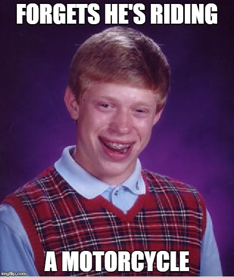 Bad Luck Brian Meme | FORGETS HE'S RIDING A MOTORCYCLE | image tagged in memes,bad luck brian | made w/ Imgflip meme maker