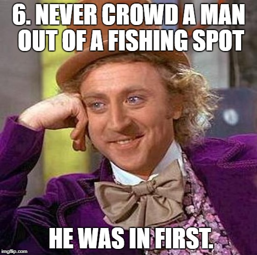 Creepy Condescending Wonka Meme | 6. NEVER CROWD A MAN OUT OF A FISHING SPOT HE WAS IN FIRST. | image tagged in memes,creepy condescending wonka | made w/ Imgflip meme maker