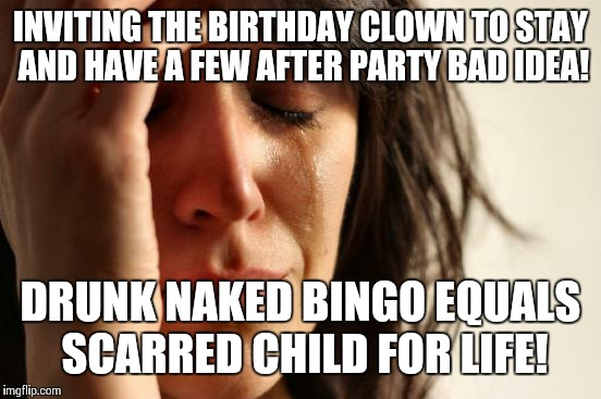 First World Problems Meme | INVITING THE BIRTHDAY CLOWN TO STAY AND HAVE A FEW AFTER PARTY BAD IDEA! DRUNK NAKED BINGO EQUALS SCARRED CHILD FOR LIFE! | image tagged in memes,first world problems | made w/ Imgflip meme maker