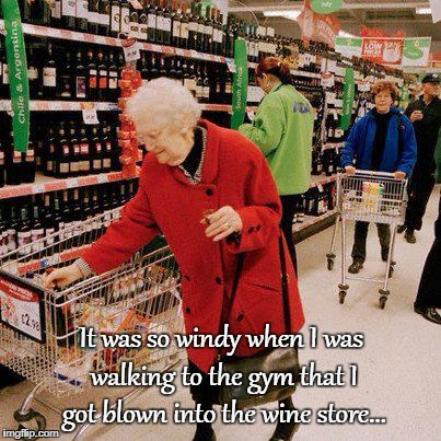 So windy... | It was so windy when I was walking to the gym that I got blown into the wine store... | image tagged in walking,gym,wine store | made w/ Imgflip meme maker