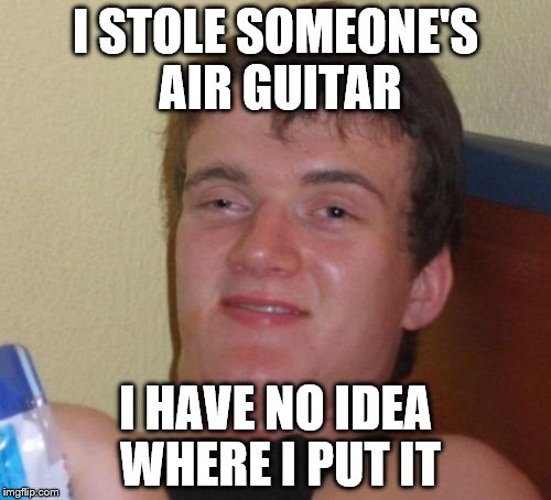 10 Guy Meme | I STOLE SOMEONE'S AIR GUITAR I HAVE NO IDEA WHERE I PUT IT | image tagged in memes,10 guy | made w/ Imgflip meme maker