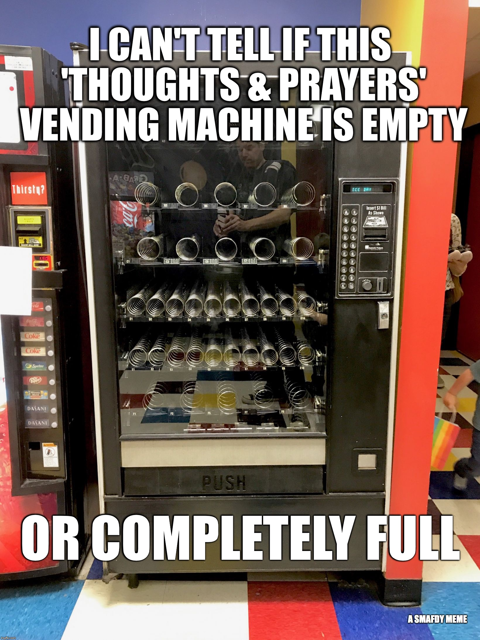 I CAN'T TELL IF THIS 'THOUGHTS & PRAYERS' VENDING MACHINE IS EMPTY OR COMPLETELY FULL A SMAFDY MEME | image tagged in vending machine | made w/ Imgflip meme maker