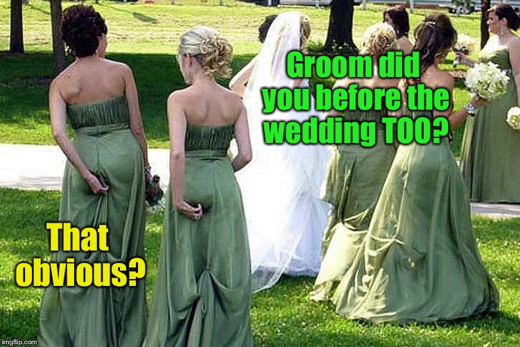 When the groom takes his practice runs | Groom did you before the wedding TOO? That obvious? | image tagged in memes,wedding,bridesmaids,groom,practice runs | made w/ Imgflip meme maker