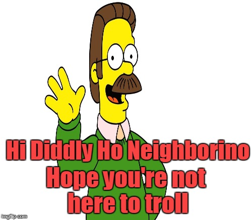 Hi Diddly Ho Neighborino Hope you're not here to troll | made w/ Imgflip meme maker