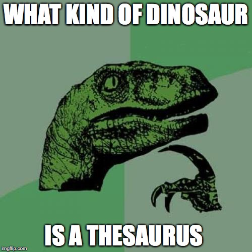 What Kind Of Dinosaur Is It Anyway? | WHAT KIND OF DINOSAUR IS A THESAURUS | image tagged in memes,philosoraptor | made w/ Imgflip meme maker