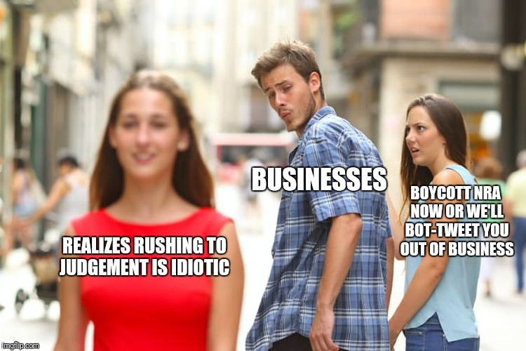 Distracted Boyfriend Meme | REALIZES RUSHING TO JUDGEMENT IS IDIOTIC BUSINESSES BOYCOTT NRA NOW OR WE'LL BOT-TWEET YOU OUT OF BUSINESS | image tagged in memes,distracted boyfriend | made w/ Imgflip meme maker