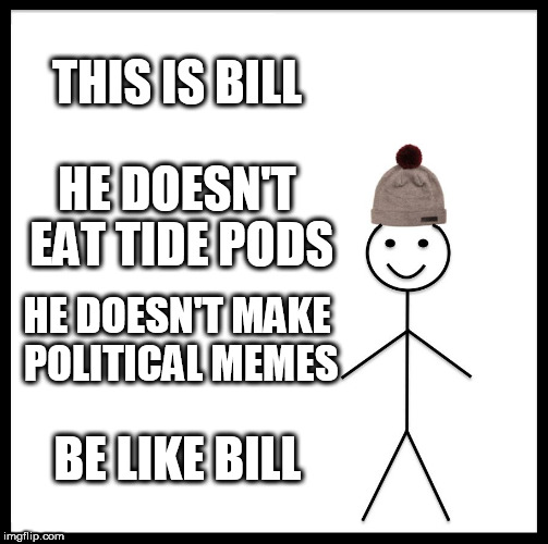 Be Like Bill Meme | THIS IS BILL HE DOESN'T EAT TIDE PODS HE DOESN'T MAKE POLITICAL MEMES BE LIKE BILL | image tagged in memes,be like bill | made w/ Imgflip meme maker